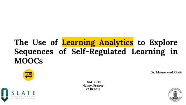 The Use of Learning Analytics to Explore Sequences of Self-Regulated Learning in MOOCs Dr. Mohammad Khalil LSAC 2019 Nancy...