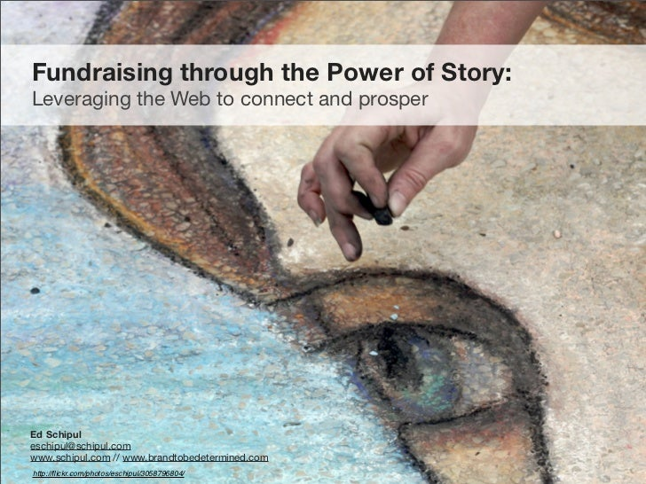 Fundraising through the Power of Story: Leveraging the Web to connect and prosper     Ed Schipul eschipul@schipul.com www....