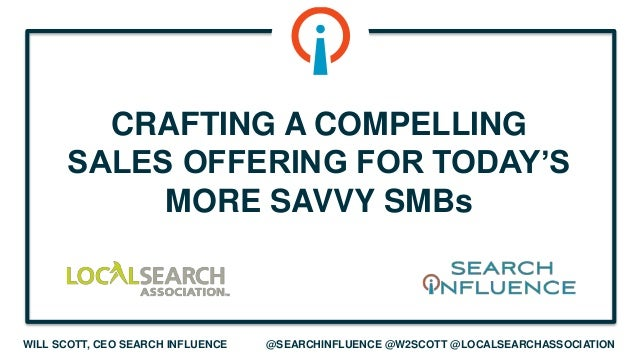 WILL SCOTT, CEO SEARCH INFLUENCE @SEARCHINFLUENCE @W2SCOTT @LOCALSEARCHASSOCIATION CRAFTING A COMPELLING SALES OFFERING FO...