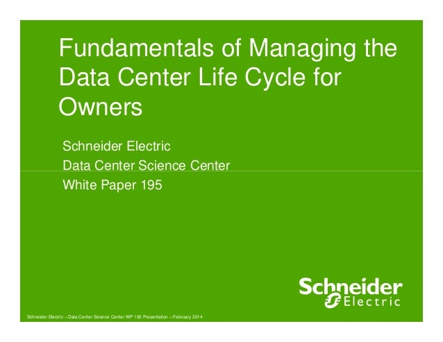 Fundamentals of Managing the Data Center Life Cycle for Owners Schneider Electric Data Center Science Center Schneider Ele...