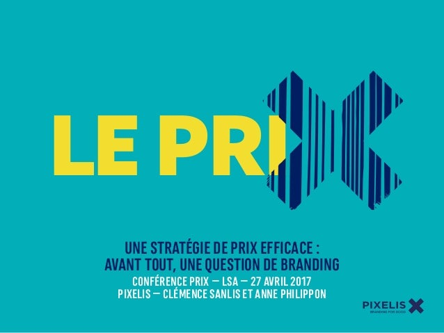 LE PRI UNE STRATÉGIE DE PRIX EFFICACE : AVANT TOUT, UNE QUESTION DE BRANDING CONFÉRENCE PRIX – LSA – 27 AVRIL 2017 PIXELIS...