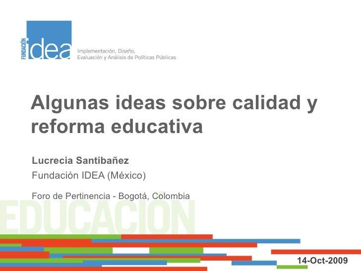 Algunas ideas sobre calidad y reforma educativa Lucrecia Santibañez Fundación IDEA (México) Foro de Pertinencia - Bogotá, ...