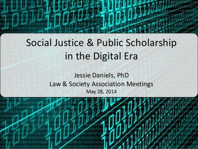 Social Justice & Public Scholarship in the Digital Era Jessie Daniels, PhD Law & Society Association Meetings May 28, 2014