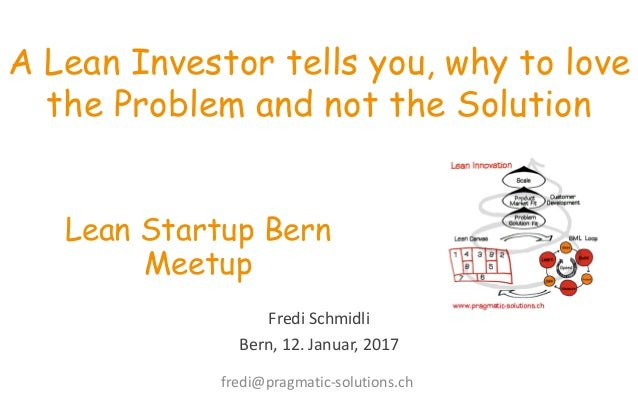 Fredi  Schmidli Bern,  12.  Januar,  2017 A Lean Investor tells you, why to love the Problem and not the Solution ...
