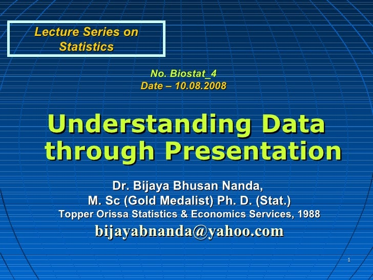 Lecture Series on    Statistics                     No. Biostat_4                    Date – 10.08.2008 Understanding Data ...