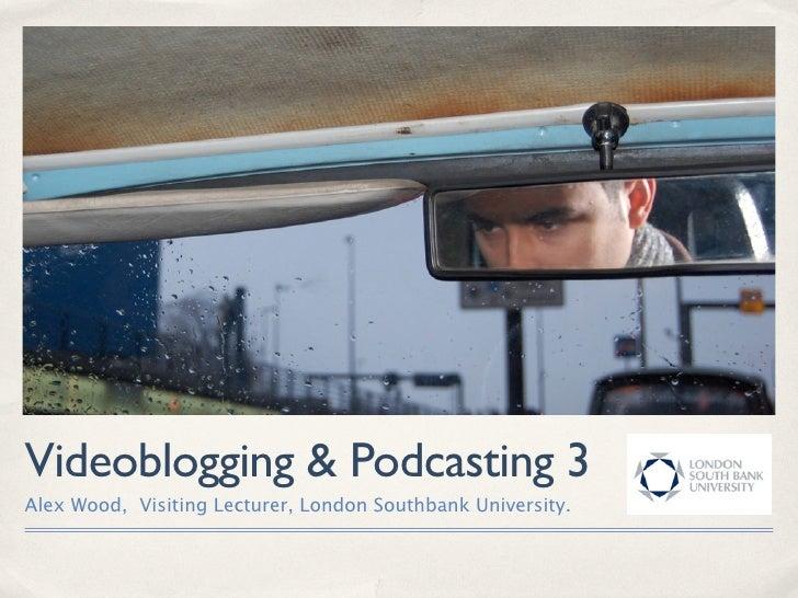 Videoblogging & Podcasting 3 Alex Wood, Visiting Lecturer, London Southbank University.