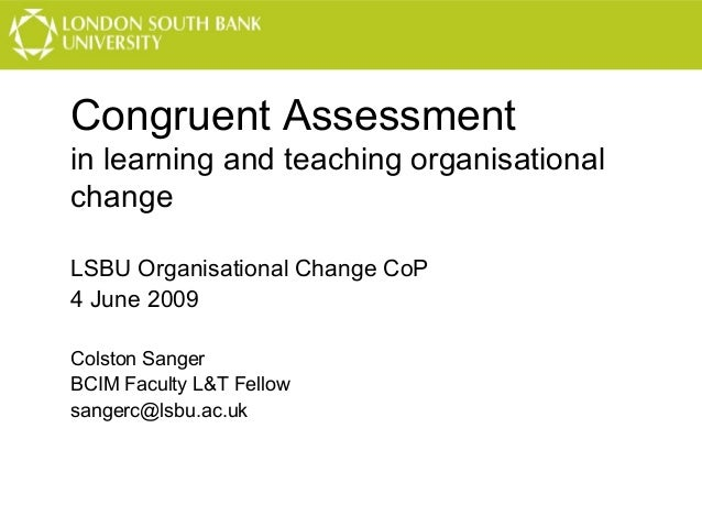Congruent Assessment in learning and teaching organisational change LSBU Organisational Change CoP 4 June 2009 Colston San...