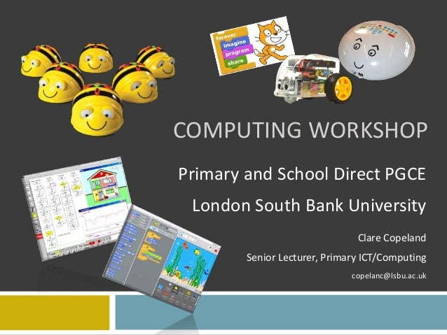 COMPUTING WORKSHOP Primary and School Direct PGCE London South Bank University Clare Copeland Senior Lecturer, Primary ICT...