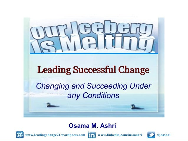 Leading Successful Change Changing and Succeeding Under any Conditions  Osama M. Ashri www.leadingchange21.wordpress.com  ...