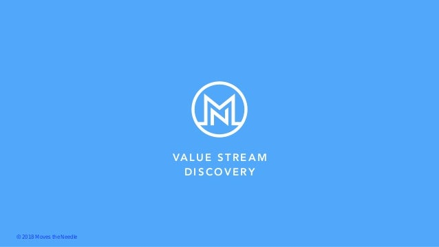 VALUE STREAM DISCOVERY Ⓒ 2018 Moves the Needle