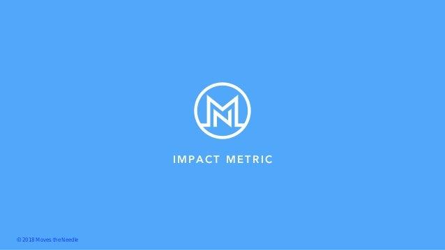 IMPACT METRIC Ⓒ 2018 Moves the Needle