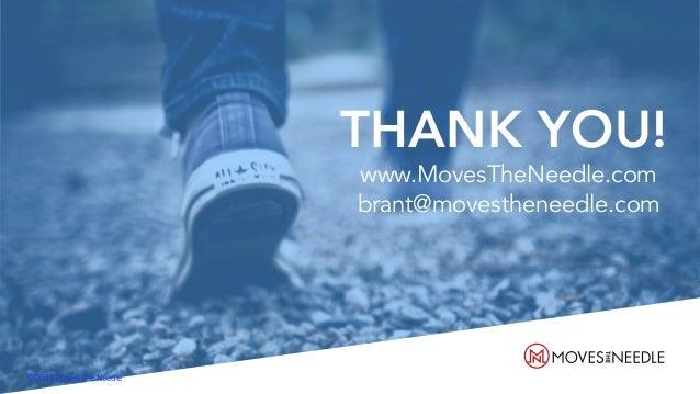 THANK YOU! www.MovesTheNeedle.com brant@movestheneedle.com Ⓒ 2018 Moves the Needle