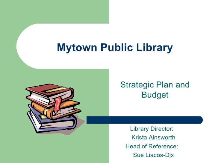 Mytown Public Library Strategic Plan and Budget Library Director:  Krista Ainsworth Head of Reference:  Sue Liacos-Dix