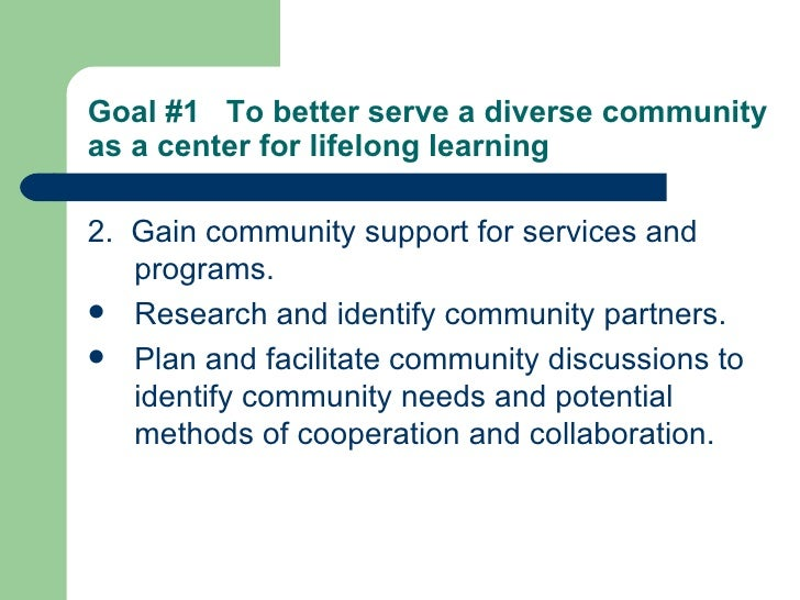 Goal #1  To better serve a diverse community as a center for lifelong learning   <ul><li>2.  Gain community support for se...