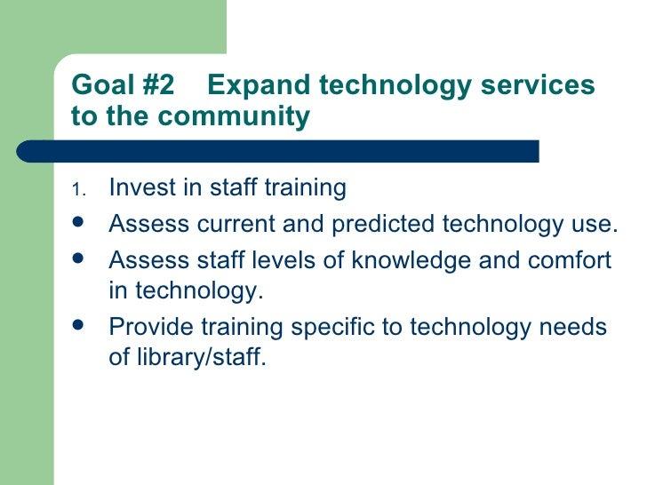 Goal #2  Expand technology services to the community   <ul><li>Invest in staff training </li></ul><ul><li>Assess current a...