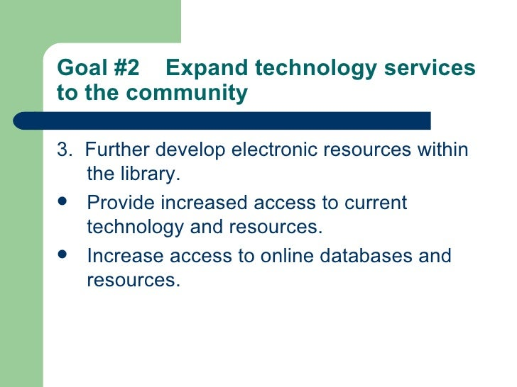 Goal #2  Expand technology services to the community   <ul><li>3.  Further develop electronic resources within the library...