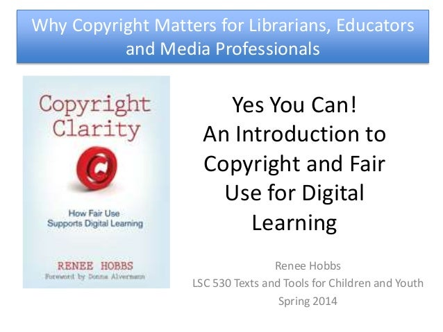 Yes You Can! An Introduction to Copyright and Fair Use for Digital Learning Renee Hobbs LSC 530 Texts and Tools for Childr...