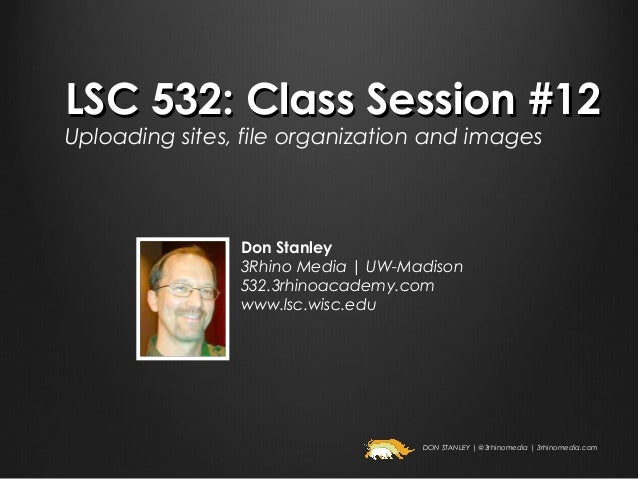 LSC 532: Class Session #12Uploading sites, file organization and images                Don Stanley                3Rhino M...