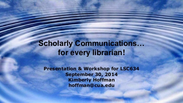 Scholarly Communications…  for every librarian!  Presentation & Workshop for LSC634  September 30, 2014  Kimberly Hoffman ...