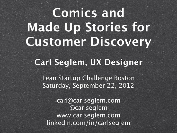 Comics andMade Up Stories forCustomer Discovery Carl Seglem, UX Designer  Lean Startup Challenge Boston  Saturday, Septemb...