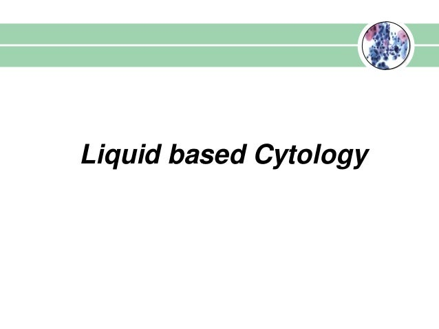 Liquid based cytology   Liquid based Cytology