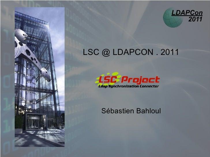 LSC @ LDAPCON . 2011   Sébastien Bahloul