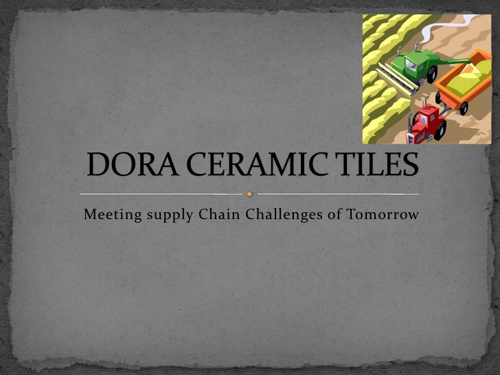 Meeting supply Chain Challenges of Tomorrow<br />DORA CERAMIC TILES<br />
