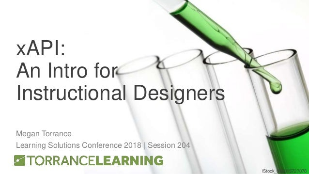 xAPI: An Intro for Instructional Designers Megan Torrance Learning Solutions Conference 2018 | Session 204 iStock_00001572...