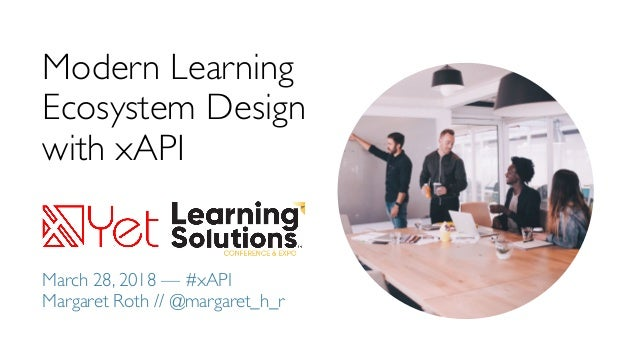 Modern Learning Ecosystem Design with xAPI March 28, 2018 — #xAPI Margaret Roth // @margaret_h_r