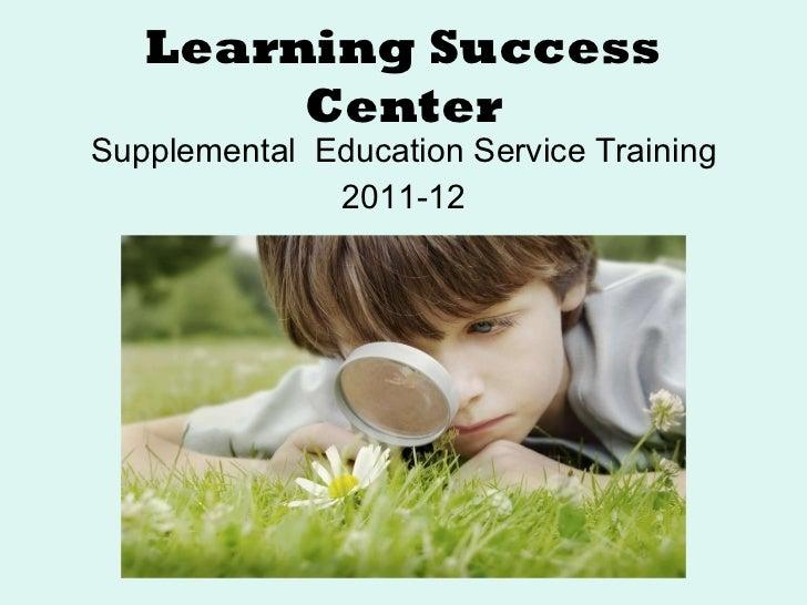 Learning Success Center <ul><li>Supplemental  Education Service Training </li></ul><ul><li>2011-12 </li></ul>