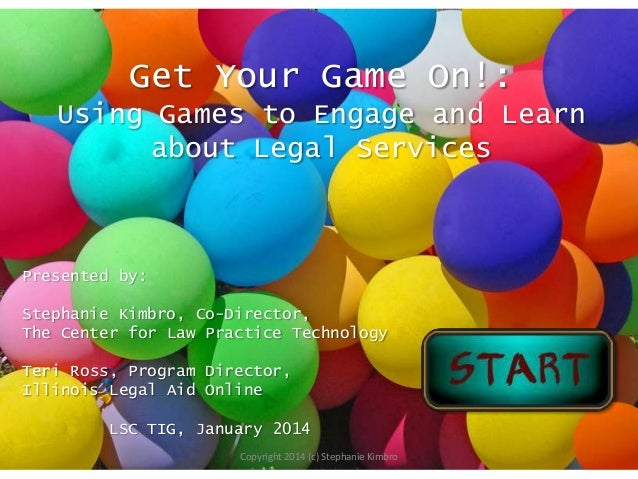 Get Your Game On!: Using Games to Engage and Learn about Legal Services  Presented by: Stephanie Kimbro, Co-Director, The ...