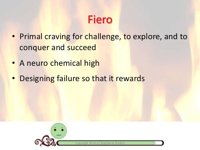 Fiero • Primal craving for challenge, to explore, and to conquer and succeed • A neuro chemical high • Designing failure s...