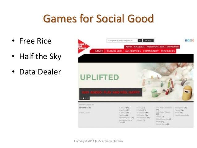 Games for Social Good • Free Rice  • Half the Sky • Data Dealer  Copyright 2014 (c) Stephanie Kimbro