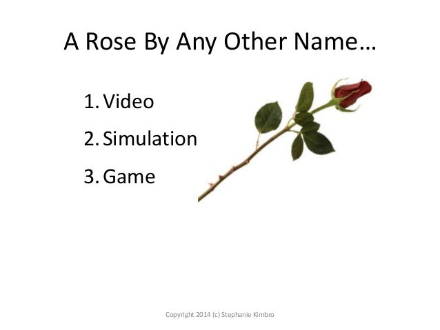 A Rose By Any Other Name… 1. Video  2. Simulation 3. Game  Copyright 2014 (c) Stephanie Kimbro
