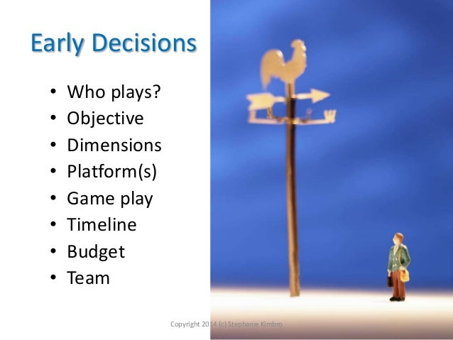 Early Decisions • • • • • • • •  Who plays? Objective Dimensions Platform(s) Game play Timeline Budget Team Copyright 2014...