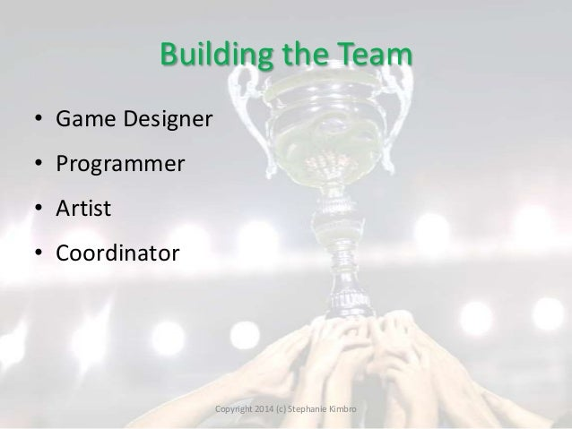 Building the Team • Game Designer  • Programmer • Artist  • Coordinator  Copyright 2014 (c) Stephanie Kimbro