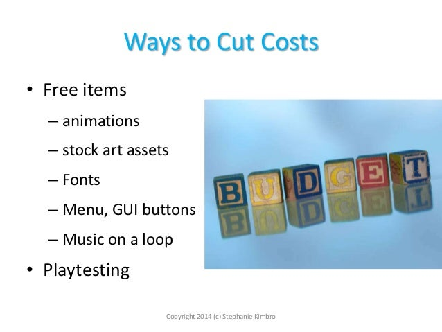 Ways to Cut Costs • Free items – animations – stock art assets – Fonts – Menu, GUI buttons – Music on a loop  • Playtestin...
