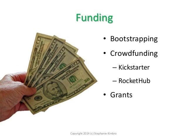 Funding • Bootstrapping  • Crowdfunding – Kickstarter – RocketHub  • Grants  Copyright 2014 (c) Stephanie Kimbro