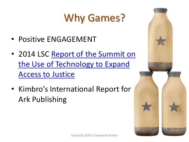 Why Games? • Positive ENGAGEMENT  • 2014 LSC Report of the Summit on the Use of Technology to Expand Access to Justice • K...