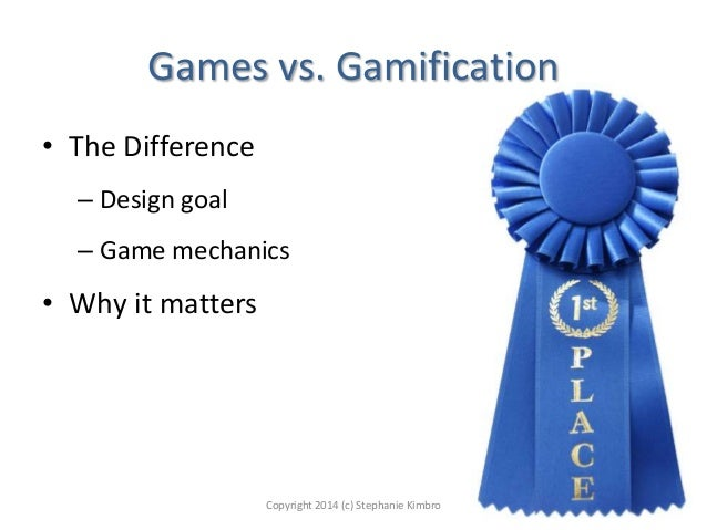Games vs. Gamification • The Difference – Design goal – Game mechanics  • Why it matters  Copyright 2014 (c) Stephanie Kim...