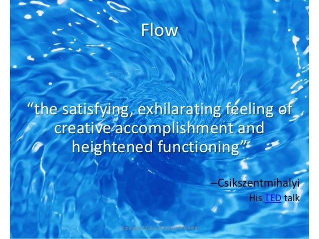 """Flow  """"the satisfying, exhilarating feeling of creative accomplishment and heightened functioning"""" –Csikszentmihalyi His T..."""