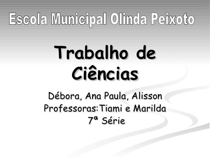Trabalho de Ciências Débora, Ana Paula, Alisson Professoras:Tiami e Marilda 7ª Série Escola Municipal Olinda Peixoto