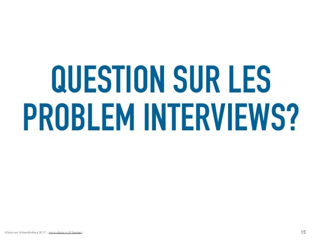 Alexia van Schaardenburg 2017 - www.alexia-vs.fr/business QUESTION SUR LES PROBLEM INTERVIEWS? 15