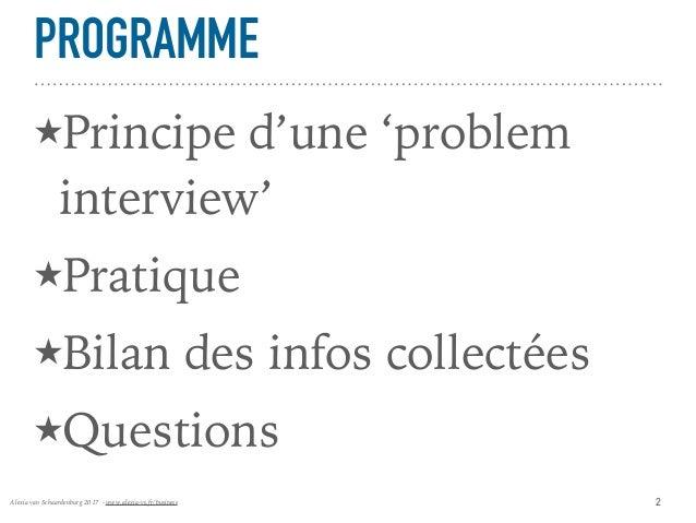 Alexia van Schaardenburg 2017 - www.alexia-vs.fr/business PROGRAMME ★Principe d'une 'problem interview' ★Pratique ★Bilan d...