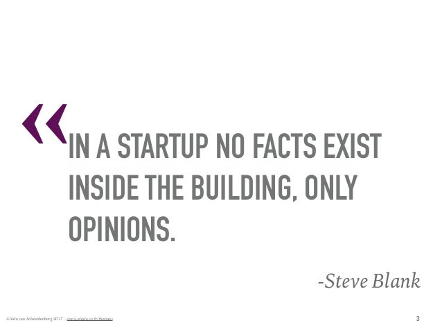 « Alexia van Schaardenburg 2017 - www.alexia-vs.fr/business IN A STARTUP NO FACTS EXIST INSIDE THE BUILDING, ONLY OPINION...