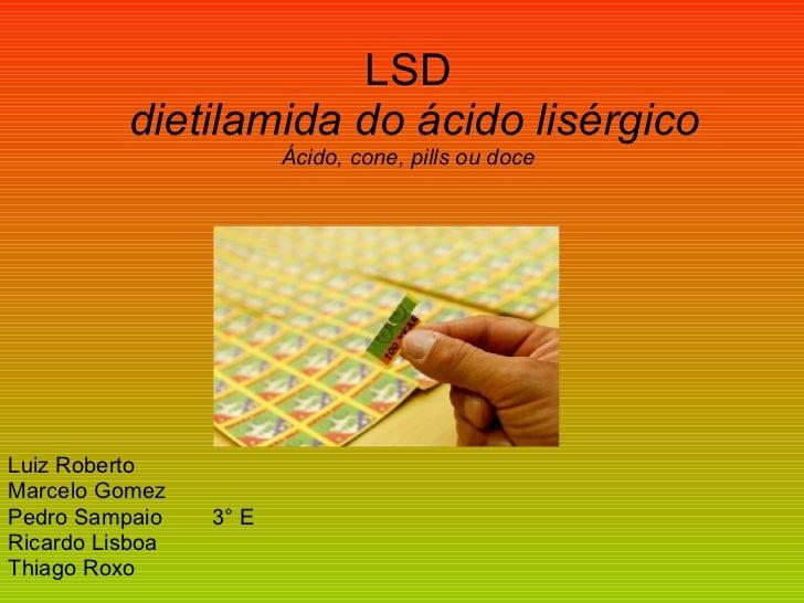 LSD   dietilamida do ácido lisérgico Ácido, cone, pills ou doce Luiz Roberto Marcelo Gomez  Pedro Sampaio  3° E Ricardo Li...