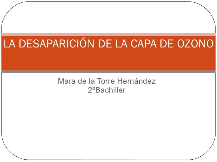 Mara de la Torre Hernández 2ºBachiller LA DESAPARICIÓN DE LA CAPA DE OZONO