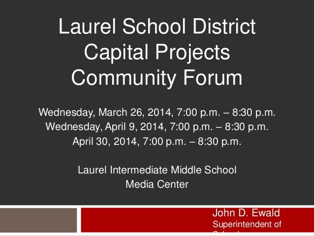 Laurel School District Capital Projects Community Forum Wednesday, March 26, 2014, 7:00 p.m. – 8:30 p.m. Wednesday, April ...