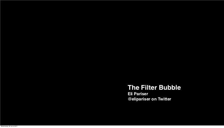 The Filter Bubble                         Eli Pariser                         @elipariser on TwitterWednesday 22 June 2011