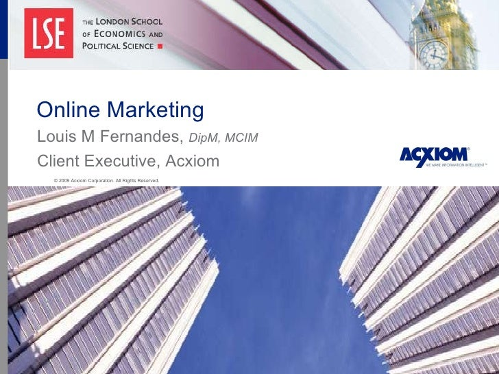 Online Marketing Louis M Fernandes,  DipM, MCIM Client Executive, Acxiom © 2009 Acxiom Corporation. All Rights Reserved .